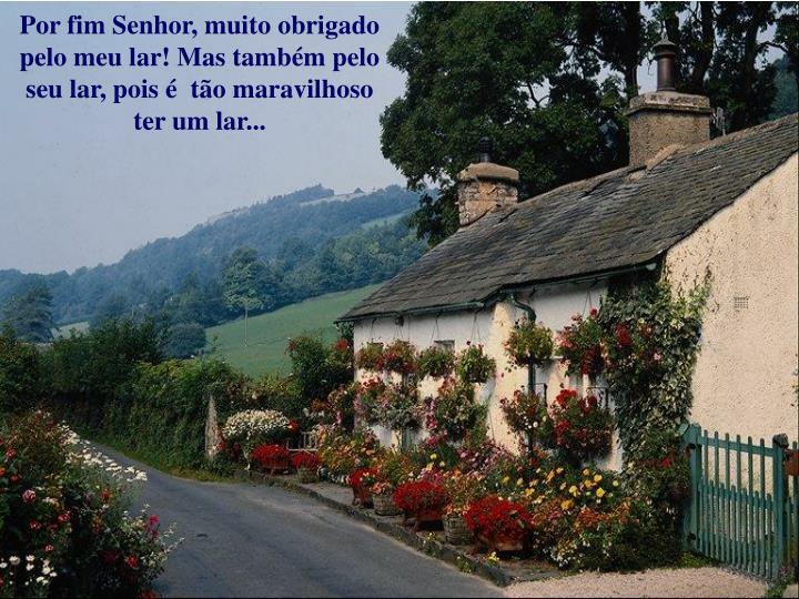 Por fim Senhor, muito obrigado pelo meu lar! Mas também pelo seu lar, pois é  tão maravilhoso ter um lar...