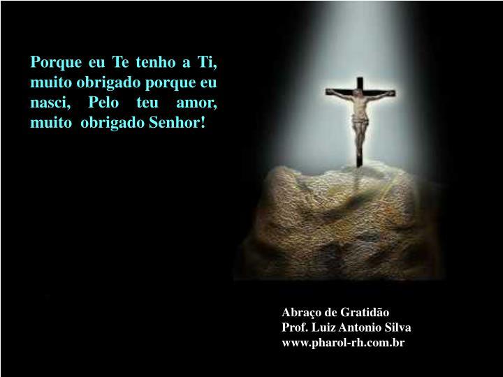 Porque eu Te tenho a Ti, muito obrigado porque eu nasci, Pelo teu amor, muito  obrigado Senhor!