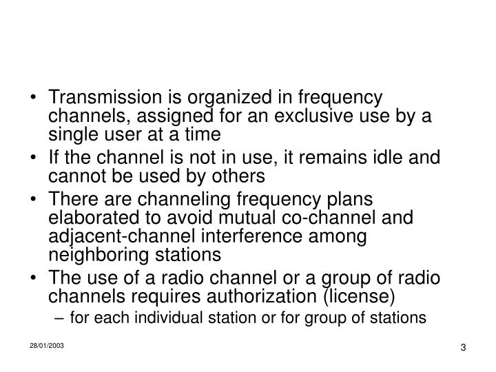 Transmission is organized in frequency channels, assigned for an exclusive use by a single user at a time