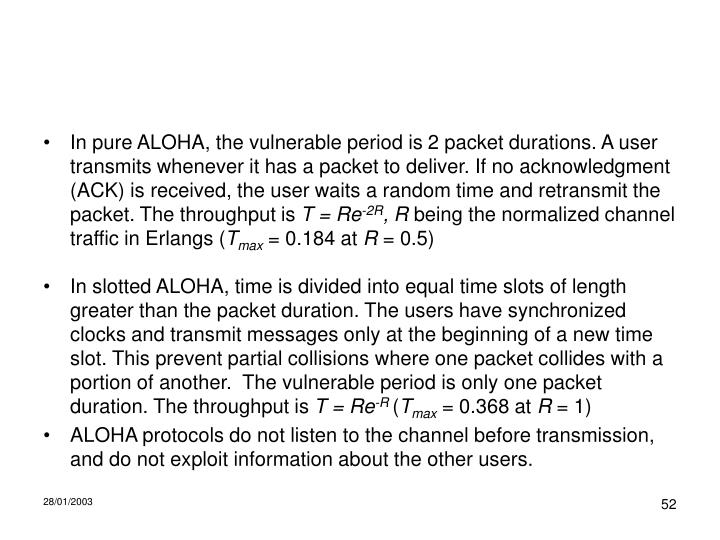 In pure ALOHA, the vulnerable period is 2 packet durations. A user transmits whenever it has a packet to deliver. If no acknowledgment (ACK) is received, the user waits a random time and retransmit the packet. The throughput is