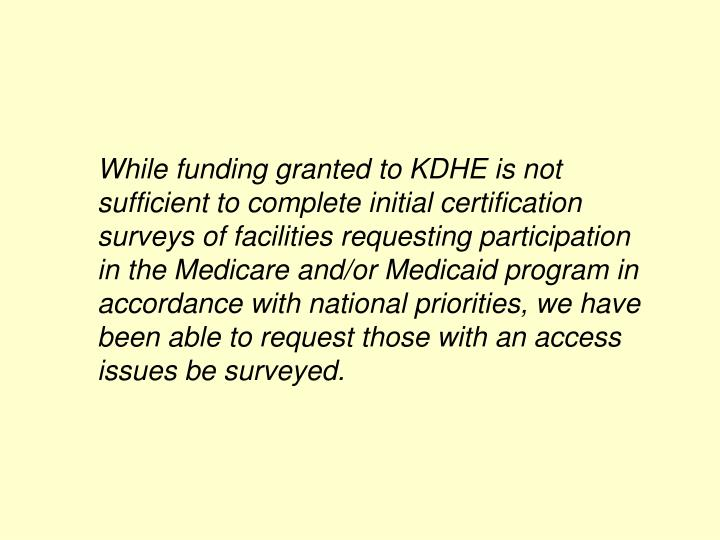 While funding granted to KDHE is not sufficient to complete initial certification surveys of facilities requesting participation in the Medicare and/or Medicaid program in accordance with national priorities, we have been able to request those with an access issues be surveyed.