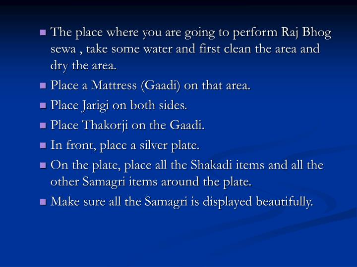 The place where you are going to perform Raj Bhog sewa , take some water and first clean the area and dry the area.