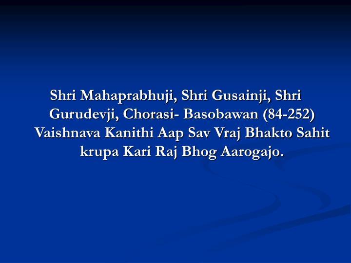 Shri Mahaprabhuji, Shri Gusainji, Shri Gurudevji, Chorasi- Basobawan (84-252) Vaishnava Kanithi Aap Sav Vraj Bhakto Sahit krupa Kari Raj Bhog Aarogajo.