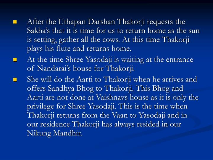 After the Uthapan Darshan Thakorji requests the Sakha's that it is time for us to return home as the sun is setting, gather all the cows. At this time Thakorji plays his flute and returns home.