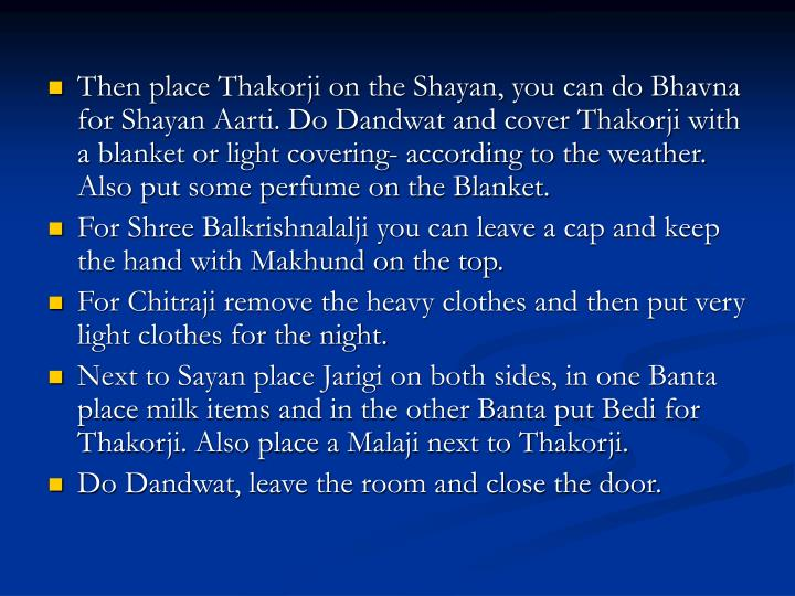 Then place Thakorji on the Shayan, you can do Bhavna for Shayan Aarti. Do Dandwat and cover Thakorji with a blanket or light covering- according to the weather. Also put some perfume on the Blanket.