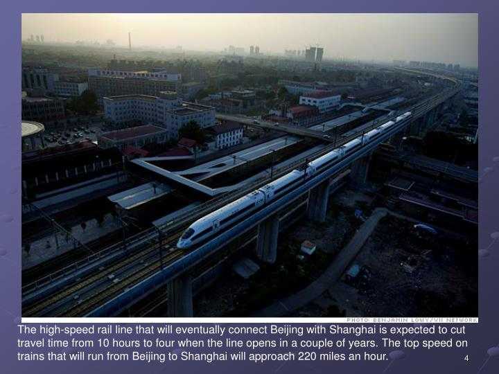 The high-speed rail line that will eventually connect Beijing with Shanghai is expected to cut travel time from 10 hours to four when the line opens in a couple of years. The top speed on trains that will run from Beijing to Shanghai will approach 220 miles an hour.