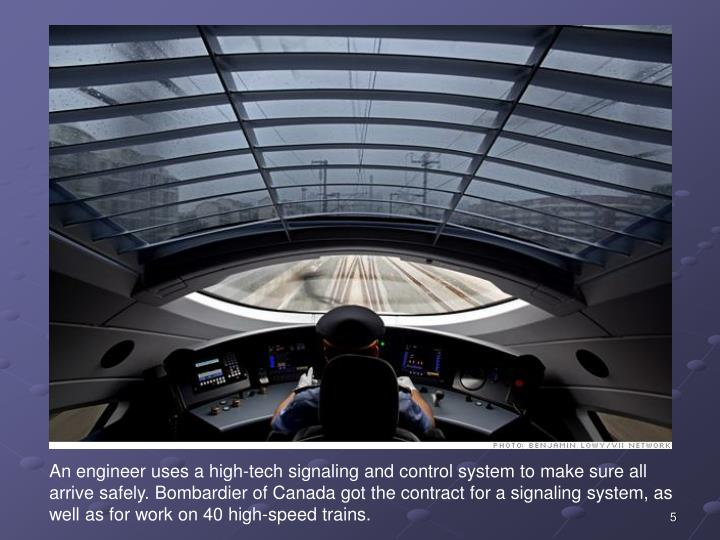 An engineer uses a high-tech signaling and control system to make sure all arrive safely. Bombardier of Canada got the contract for a signaling system, as well as for work on 40 high-speed trains.