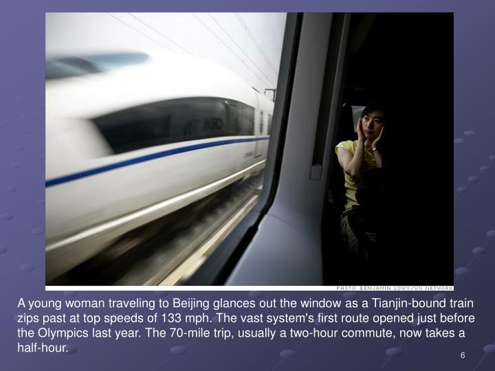 A young woman traveling to Beijing glances out the window as a Tianjin-bound train zips past at top speeds of 133 mph. The vast system's first route opened just before the Olympics last year. The 70-mile trip, usually a two-hour commute, now takes a half-hour.
