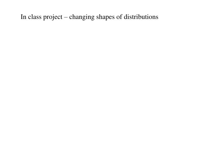 In class project – changing shapes of distributions