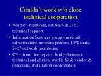 couldn t work w o close technical cooperation