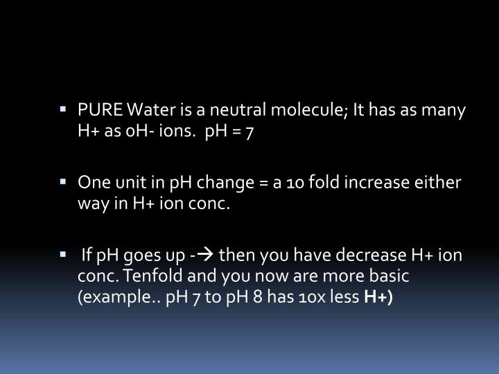 PURE Water is a neutral molecule; It has as many H+ as 0H- ions.  pH = 7