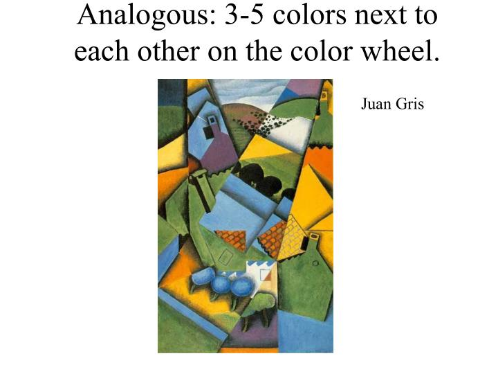 Analogous: 3-5 colors next to each other on the color wheel.