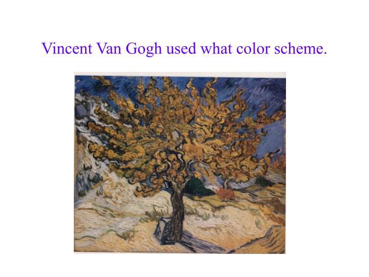 Vincent Van Gogh used what color scheme.