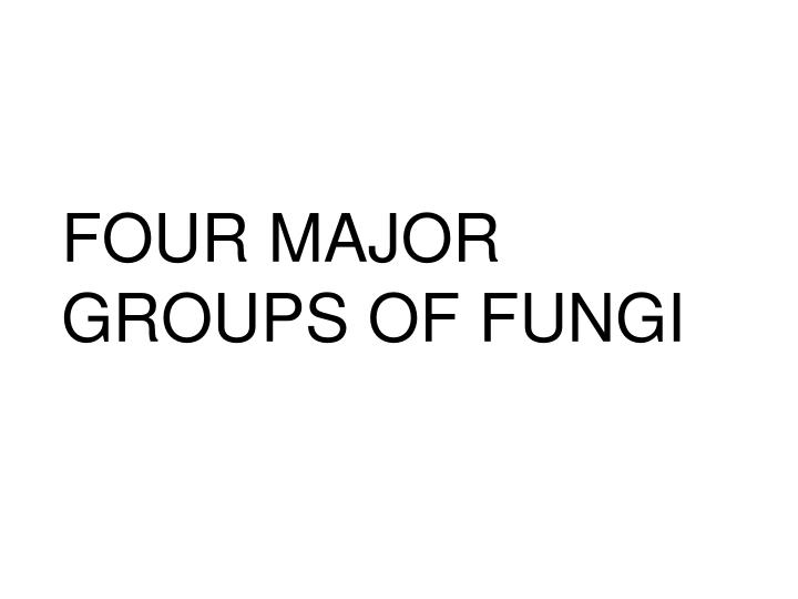FOUR MAJOR GROUPS OF FUNGI