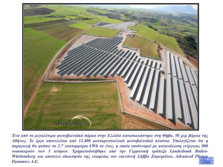 Ένα από τα μεγαλύτερα φωτοβολταϊκά πάρκα στην Ελλάδα κατασκευάστηκε στη Θήβα, 50 χλμ βόρεια της Αθήνας. Το έργο αποτελείται από 12.400 μονοκρυσταλλικά φωτοβολταϊκά πλαίσια. Υπολογίζεται ότι η παραγωγή θα φτάσει τα 2.7 εκατομμύρια kWh το έτος, η οποία ισοδυναμεί με κατανάλωση ενέργειας 800 νοικοκυριών των 3 ατόμων. Χρηματοδοτήθηκε από την Γερμανική τράπεζα Landesbank Baden-Württemberg και αποτελεί ιδιοκτησία της εταιρείας του επενδυτή Σάββα Ζαφειράτου, Advanced Photon Dynamics Α.Ε.