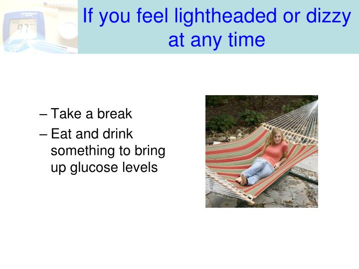 If you feel lightheaded or dizzy at any time