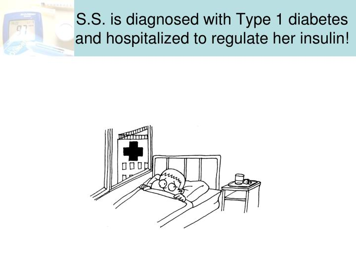 S.S. is diagnosed with Type 1 diabetes and hospitalized to regulate her insulin!