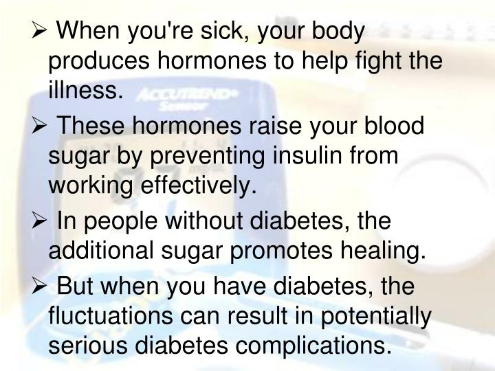 When you're sick, your body produces hormones to help fight the illness.