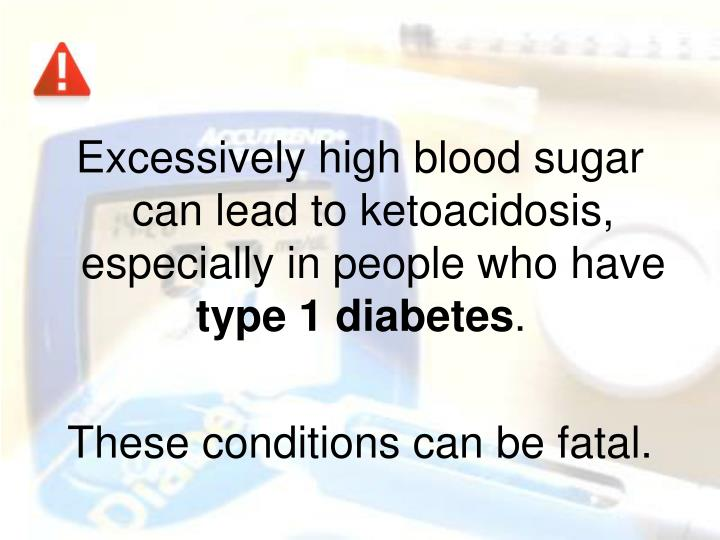 Excessively high blood sugar can lead to ketoacidosis, especially in people who have