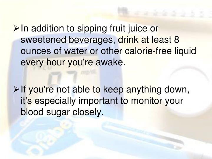 In addition to sipping fruit juice or sweetened beverages, drink at least 8 ounces of water or other calorie-free liquid every hour you're awake.