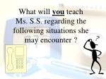 what will you teach ms s s regarding the following situations she may encounter