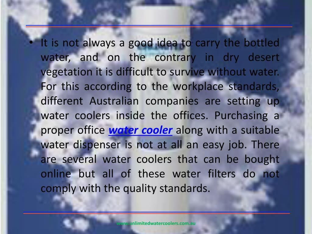 It is not always a good idea to carry the bottled water, and on the contrary in dry desert vegetation it is difficult to survive without water. For this according to the workplace standards, different Australian companies are setting up water coolers inside the offices. Purchasing a proper office
