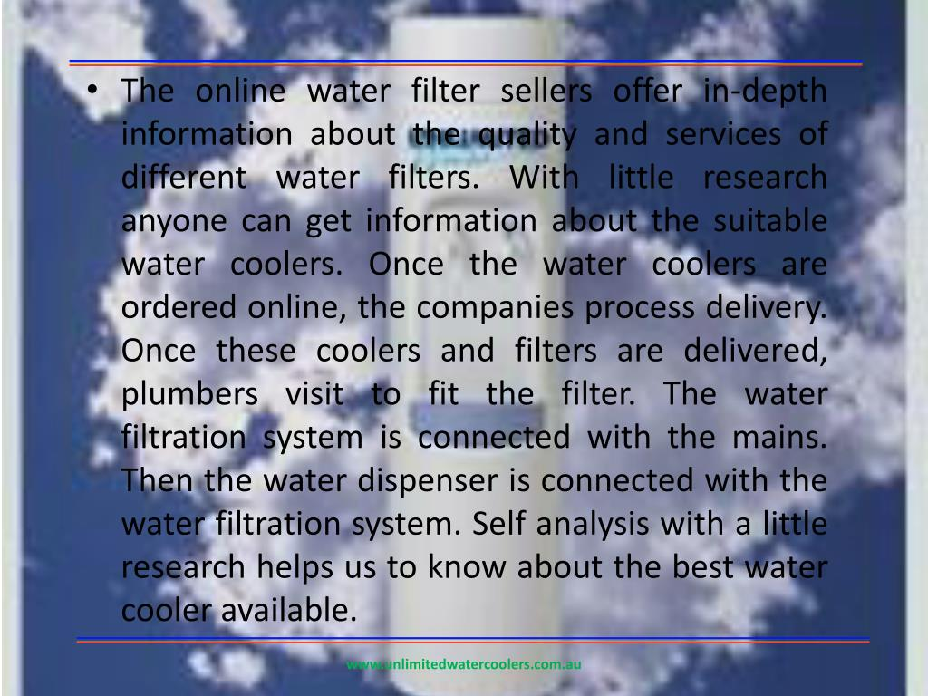 The online water filter sellers offer in-depth information about the quality and services of different water filters. With little research anyone can get information about the suitable water coolers. Once the water coolers are ordered online, the companies process delivery. Once these coolers and filters are delivered, plumbers visit to fit the filter. The water filtration system is connected with the mains. Then the water dispenser is connected with the water filtration system. Self analysis with a little research helps us to know about the best water cooler available.