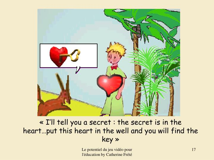 « I'll tell you a secret : the secret is in the heart…put this heart in the well and you will find the key »