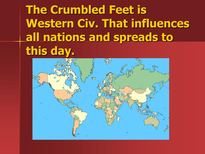 The Crumbled Feet is Western Civ. That influences all nations and spreads to this day.