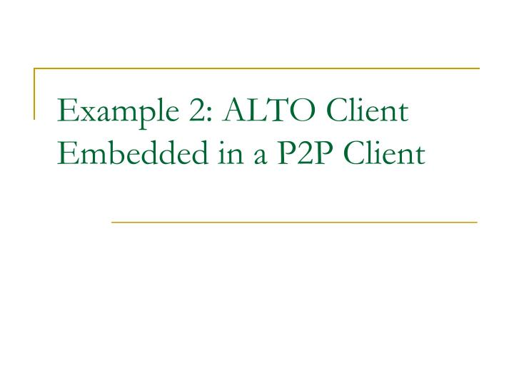 Example 2: ALTO Client Embedded in a P2P Client