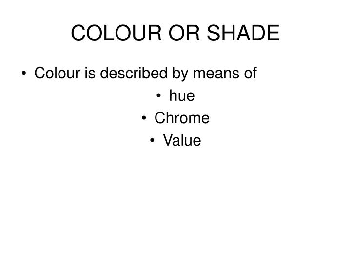 COLOUR OR SHADE