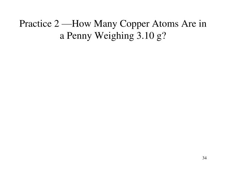 Practice 2 —How Many Copper Atoms Are in a Penny Weighing 3.10 g?