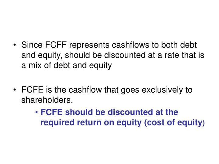 Since FCFF represents cashflows to both debt and equity, should be discounted at a rate that is a mix of debt and equity