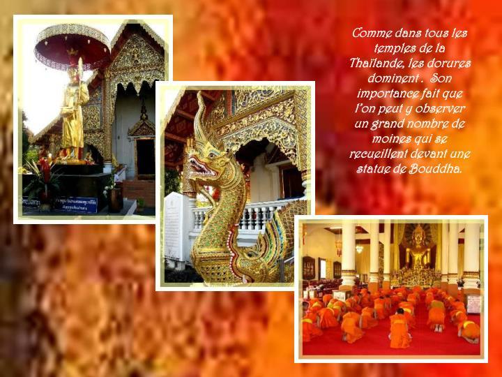Comme dans tous les temples de la Thaïlande, les dorures dominent .  Son importance fait que l'on peut y observer un grand nombre de moines qui se recueillent devant une statue de Bouddha.