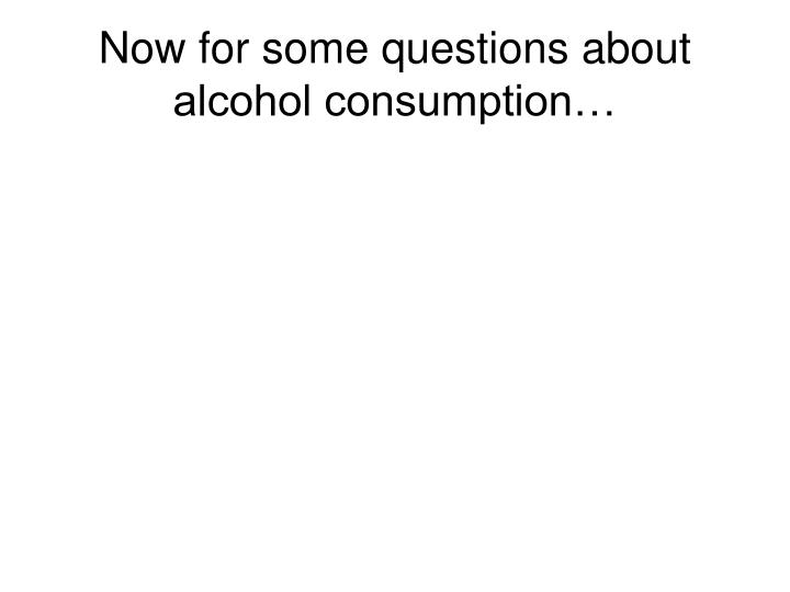 Now for some questions about alcohol consumption…