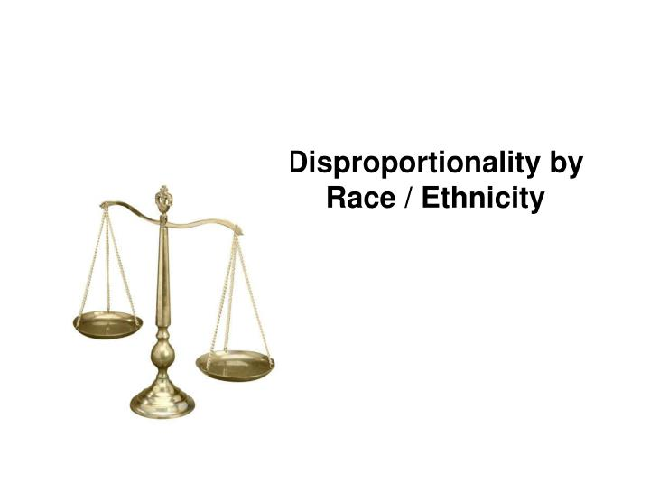 Disproportionality by Race / Ethnicity