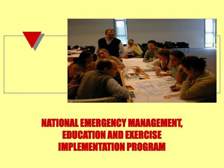 NATIONAL EMERGENCY MANAGEMENT, EDUCATION AND EXERCISE IMPLEMENTATION PROGRAM