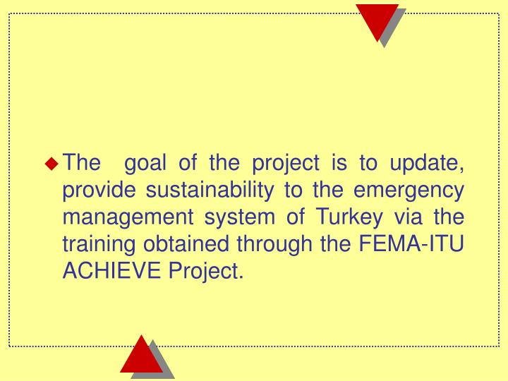The  goal of the project is to update, provide sustainability to the emergency management system of Turkey via the training obtained through the FEMA-
