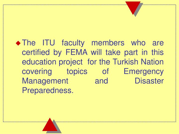 The ITU faculty members who are certified by FEMA will take part in this education project  for the Turkish Nation covering topics of Emergency Management and Disaster Preparedness.