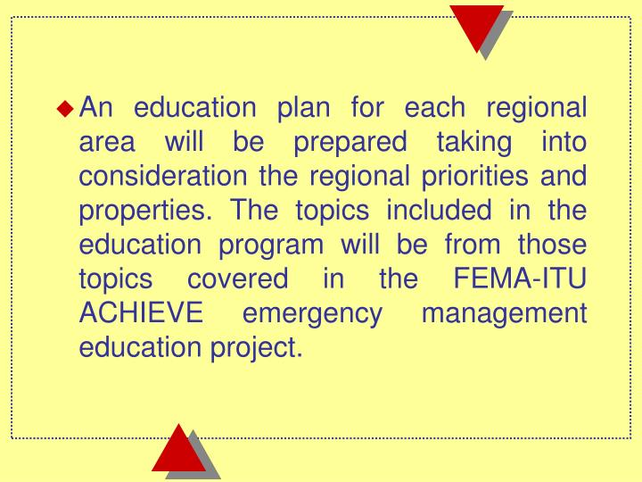 An education plan for each regional area will be prepared taking into consideration the regional priorities and properties. The topics included in the education program will be from those topics covered in the FEMA-ITU ACHIEVE emergency management education project.