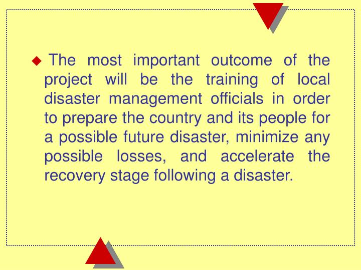 The most important outcome of the project will be the training of local disaster management officials in order to prepare the country and its people for a possible future disaster, minimize any possible losses, and accelerate the recovery stage following a disaster.