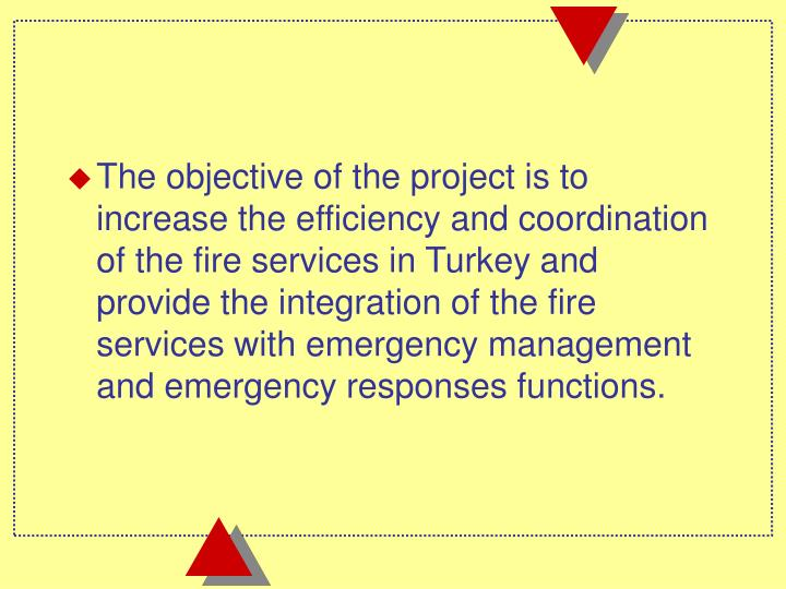 The objective of the project is to increase the efficiency and coordination of the fire services in Turkey and provide the integration of the fire services with emergency management and emergency responses functions.