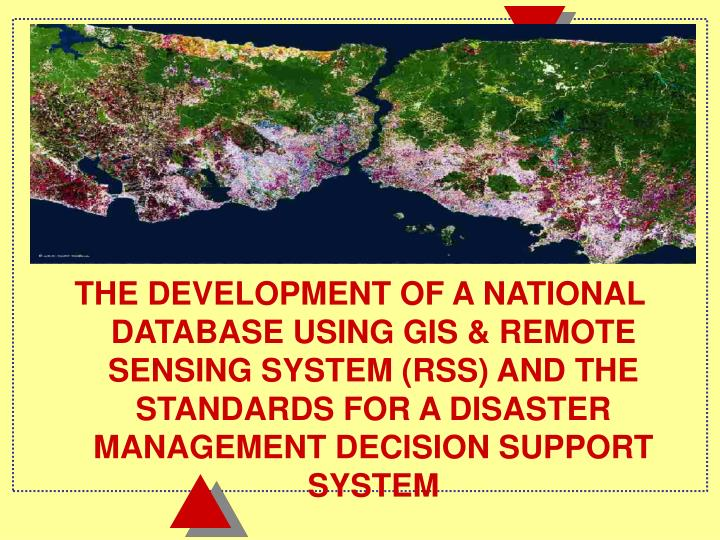THE DEVELOPMENT OF A NATIONAL DATABASE USING GIS & REMOTE SENSING SYSTEM (RSS) AND THE STANDARDS FOR A DISASTER MANAGEMENT DECISION SUPPORT SYSTEM