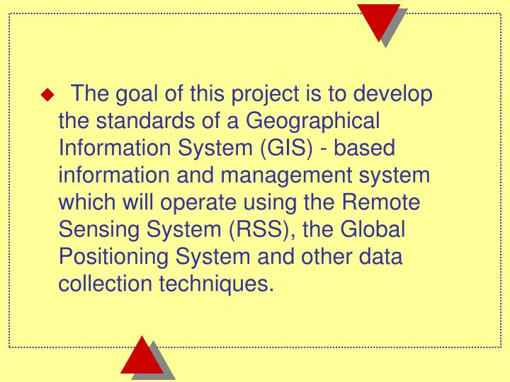 The goal of this project is to develop the standards of a Geographical Information System (GIS) - based information and management system which will operate using the Remote Sensing System (RSS), the Global Positioning System and other data collection techniques.