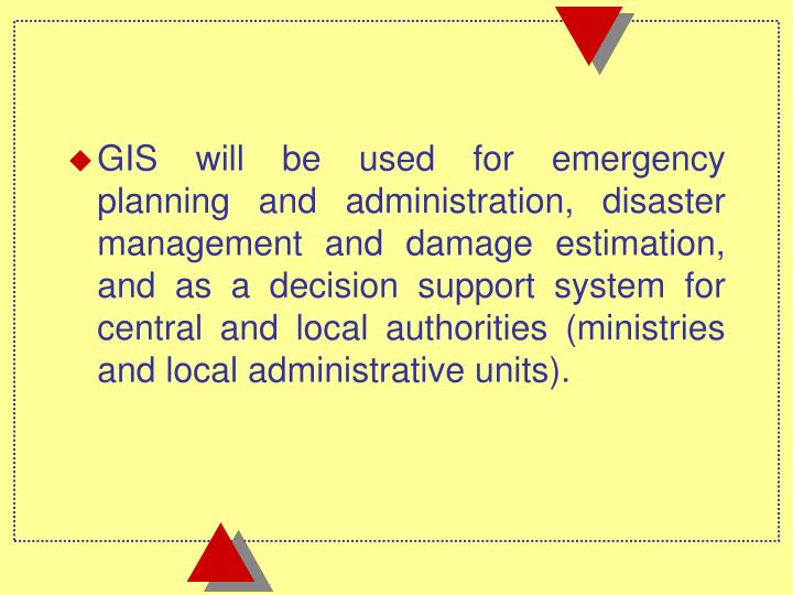 GIS will be used for emergency planning and administration, disaster management and damage estimation, and as a decision support system for central and local authorities (ministries and local administrative units).