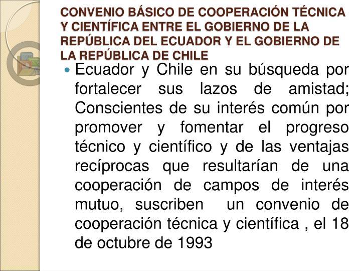 CONVENIO BÁSICO DE COOPERACIÓN TÉCNICA Y CIENTÍFICA ENTRE EL GOBIERNO DE LA REPÚBLICA DEL ECUADOR Y EL GOBIERNO DE LA REPÚBLICA DE CHILE