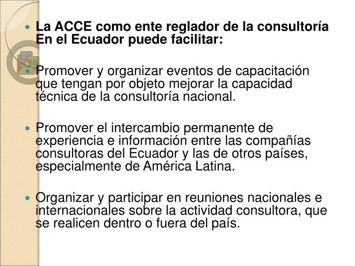 La ACCE como ente reglador de la consultoría En el Ecuador puede facilitar: