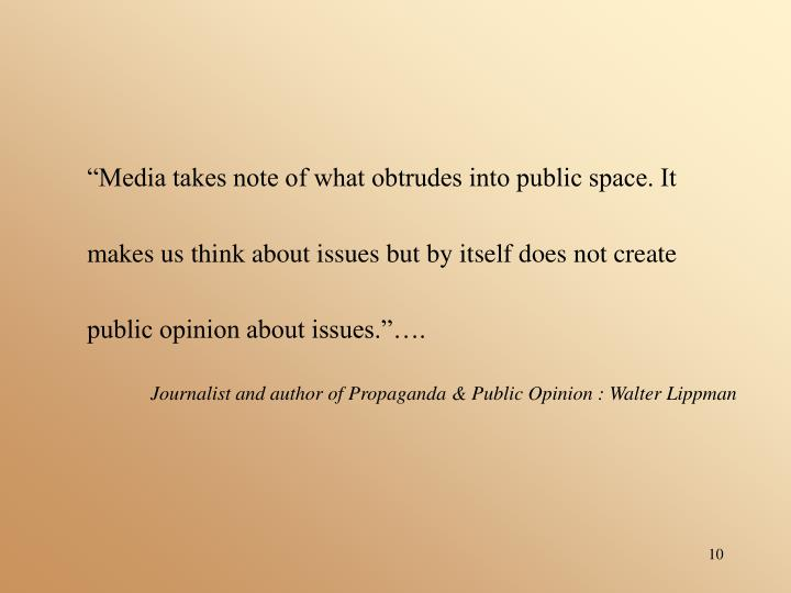 """""""Media takes note of what obtrudes into public space. It makes us think about issues but by itself does not create public opinion about issues.""""…."""