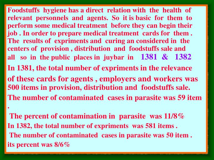 Foodstuffs  hygiene has a direct  relation with  the  health  of   relevant  personnels  and  agents.  So  it is basic  for  them  to perform some medical treatment  before they can begin their job . In order to prepare medical treatment  cards for  them . The  results of  expriments and  curing an considered in  the  centers of  provision , distribution  and  foodstuffs sale and  all   so  in  the public  places in  juybar  in