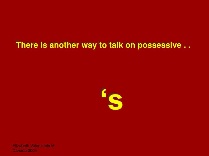 There is another way to talk on possessive . .